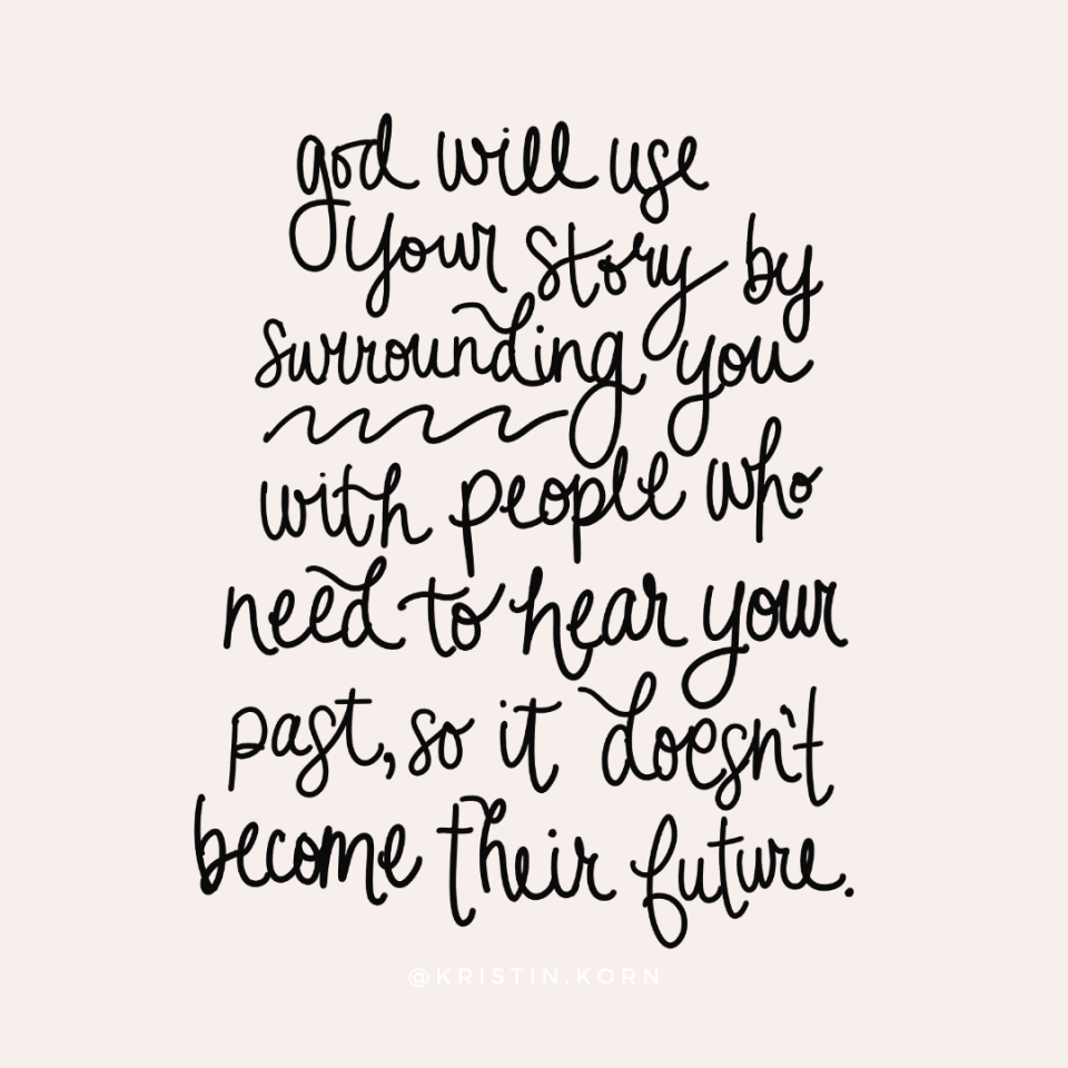 God will use your story by surrounding you with people who need to hear your past, so it doesn't biome their future.