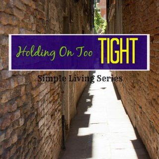 Simple Living: Holding On Too Tight