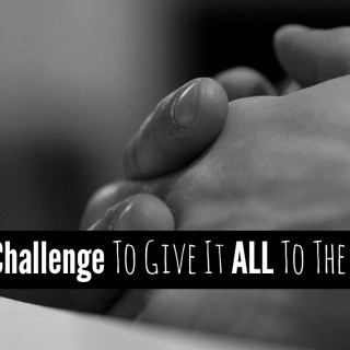 A Challenge To Give It All To The Lord