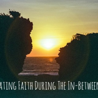 Cultivating Faith During The In-Between Times