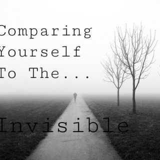 Comparing Yourself To The Invisible