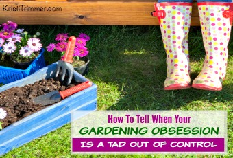 How To Tell When Your Gardening Obsession Is A Tad Out Of Control