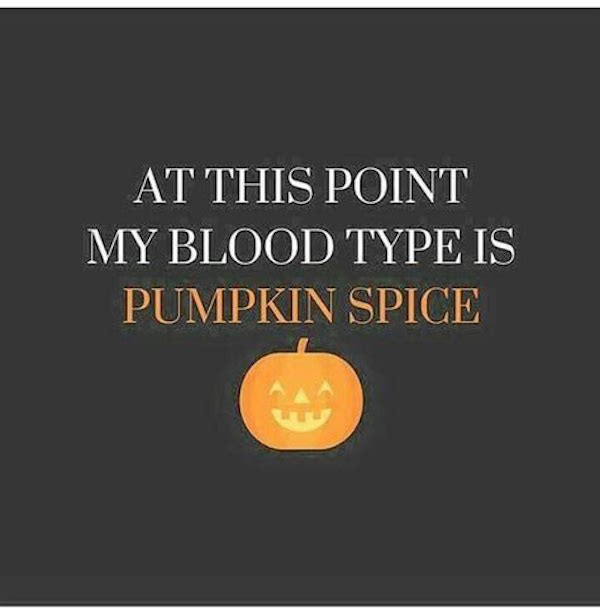At this point my blood type is pumpkin spice #fall #autumn #fallmemes #memes #psl #pumpkinspice #pumpkinspicelattes