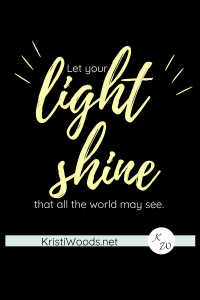"""Black background with """"Let your light shine that all the world may see"""" written across it by KristiWoods.net"""