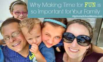 Why Making Time for Fun is So Important for Your Family, by Kristy @ Hip Homeschool Moms