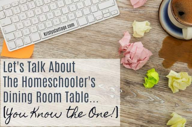 Let's Talk About the Homeschooler's Dining Room Table (you know the one!) Kristy's Cottage blog