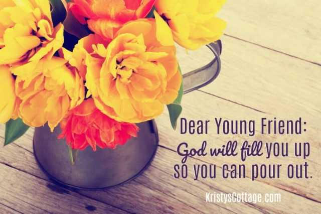 Dear Young Friend: God Will Fill You Up So You Can Pour Out | Kristy's Cottage blog
