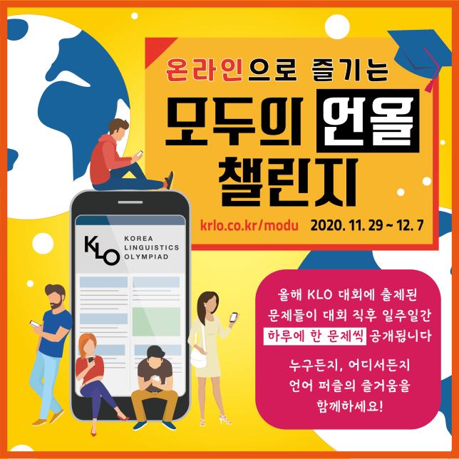 온라인으로 즐기는 모두의 언올 챌린지. krlo.co.kr/modu 2020년 11월 29일부터 12월 7일까지. 올해 KLO 대회에 출제된 문제들이 대회 직후 일주일간 하루에 한 문제씩 공개됩니다. 누구든지, 어디서든지 언어 퍼즐의 즐거움을 함께하세요!