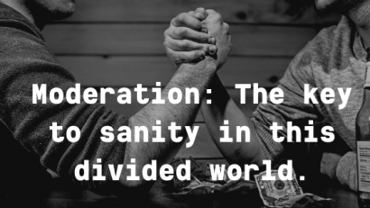 Moderation: The key to sanity in this divided world.