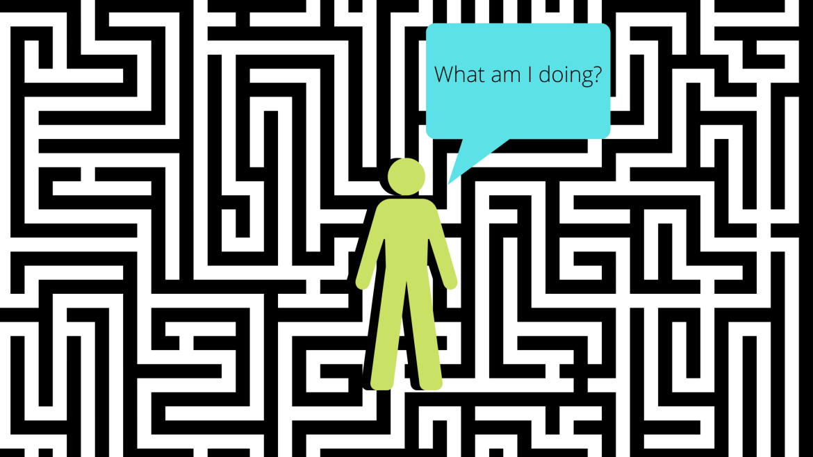 """Black and white lines all around representing a maze with a black silhouette of a green person in the middle with a blue speech bubble saying """"What am I doing?"""" placed on the right side of the person because they are uncertain as to what to do next."""