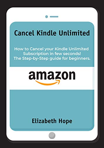 Cancel Kindle Unlimited How to Cancel your Kindle Unlimited Subscription in Few Seconds! The step-by-step guide for beginners.  Hope, Elizabeth Kindle Store