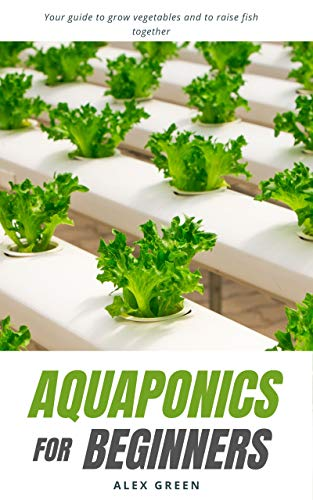 Aquaponics for beginners Your guide to grow vegetables and to raise fish together - Kindle edition by Green, Alex. Crafts, Hobbies & Home Kindle  @ .