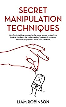 SECRET MANIPULATION TECHNIQUES How Subliminal Psychology Can Persuade Anyone by Applying Dark NLP in Real-Life. Understanding Tactics & Schemes to Influence ... their Emotions (MIND MASTERY SERIES  2) - Kindle edition by ROBINSON, LIAM. Health, Fitness & Dieting Kindle  @ .