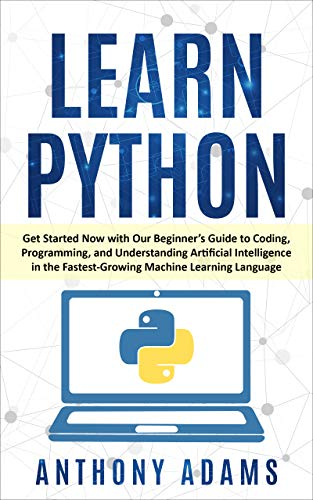 Learn Python Get Started Now with Our Beginner's Guide to Coding, Programming, and Understanding Artificial Intelligence in the Fastest-Growing Machine Learning Language, Adams, Anthony