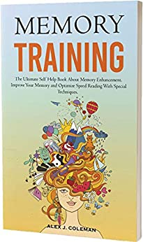 MEMORY TRAINING The Ultimate Self Help  About Memory Enhancement. Improve Your Memory and Optimize Speed Reading With Special Techniques. - Kindle edition by Coleman, Alex J.. Self-Help Kindle  @ .