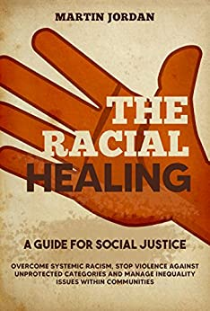 THE RACIAL HEALING A guide for Social Justice. Overcome Systemic Racism, Stop Violence against Unprotected Categories and Manage Inequality issues within Communities  Jordan , Martin  Kindle Store