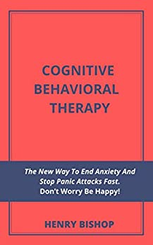 COGNITIVE BEHAVIORAL THERAPY The New Way To End Anxiety And Stop Panic Attacks Fast. Don't Worry Be Happy! - Kindle edition by BISHOP, HENRY. Health, Fitness & Dieting Kindle  @ .