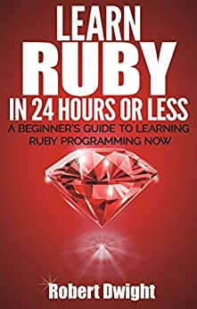 Ruby Learn Ruby in 24 Hours or Less - A Beginner's Guide To Learning Ruby Programming Now (Ruby, Ruby Programming, Ruby Course), Dwight, Robert, Ruby
