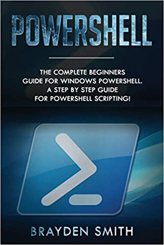 PowerShell The Complete Beginners Guide for Windows PowerShell. A Step by Step Guide for PowerShell Scripting! Smith, Brayden 9781692188757