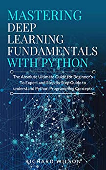 Mastering Deep Learning Fundamentals with Python The Absolute Ultimate Guide for Beginners To Expert and Step By Step Guide to Understand Python Programming Concepts  Wilson, Richard Kindle Store