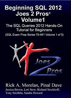 Beginning SQL 2012 Joes 2 Pros Volume 1 The SQL Queries 2012 Hands-On Tutorial for Beginners (SQL Exam Prep Series 70-461 Volume 1 Of 5) (SQL Queries 2012 Joes 2 Pros)  Morelan, Rick, Pinal Dave Kindle Store