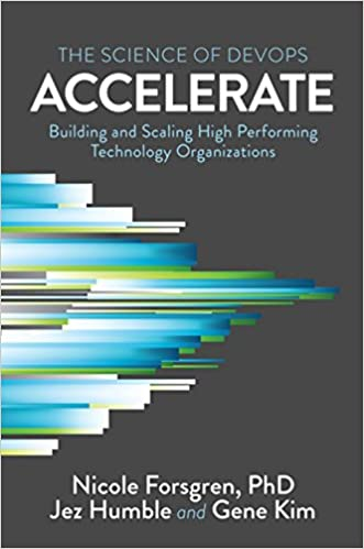 Accelerate The Science of Lean Software and DevOps Building and Scaling High Performing Technology Organizations Forsgren PhD, Nicole, Humble, Jez, Kim, Gene 9781942788331