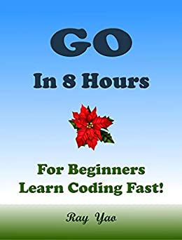 GO in 8 Hours, For Beginners, Learn Coding Fast!  Yao, Ray , Perl, Lua C., Swift, Dart R. Kindle Store
