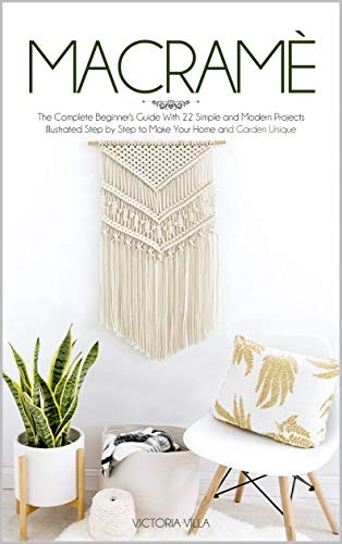 Macramè The Complete Beginner's Guide With 22 Simple and Modern Projects Illustrated Step by Step to Make Your Home and Garden Unique. - Kindle edition by Villa, Victoria. Crafts, Hobbies & Home Kindle  @ .