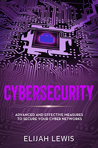 Cybersecurity Advanced and Effective Measures to Secure Your Cyber Networks  Lewis, Elijah  Kindle Store