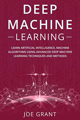Deep Machine Learning Learn Artificial Intelligence, Machine Algorithms using Advanced Deep Machine Learning Techniques and Methods  Grant, Joe  Kindle Store