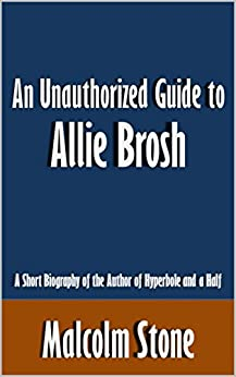 An Unauthorized Guide to Allie Brosh A Short Biography of the Author of Hyperbole and a Half [Article]  Stone, Malcolm Kindle Store