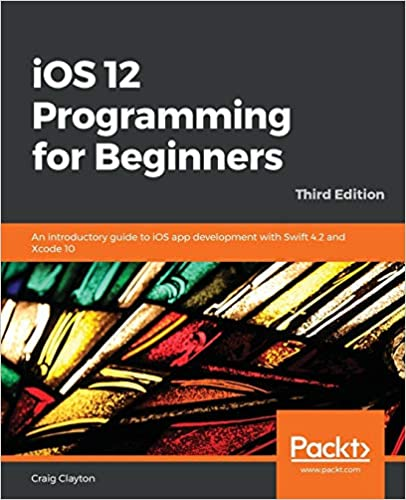 iOS 12 Programming for Beginners An introductory guide to iOS app development with Swift 4.2 and Xcode 10, 3rd Edition Clayton, Craig 9781789348668