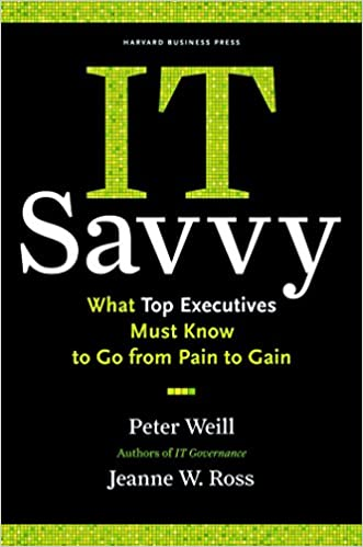 IT Savvy What Top Executives Must Know to Go from Pain to Gain  Weill, Peter, Ross, Jeanne W. Kindle Store