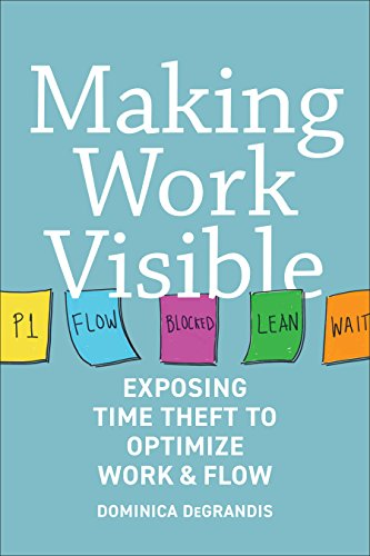 Making Work Visible Exposing Time Theft to Optimize Work & Flow  DeGrandis, Dominica, DeMaria, Tonianne Kindle Store