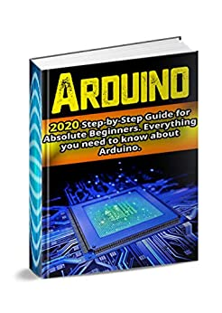 Arduino  2020 Step-by-Step Guide for Absolute Beginners. Everything you need to know about Arduino, Sadler, Nick