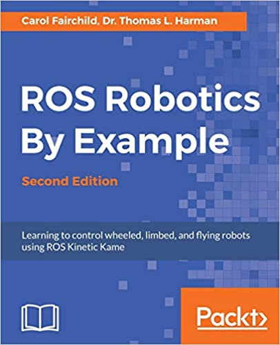 ROS Robotics By Example - Second Edition Learning to control wheeled, limbed, and flying robots using ROS Kinetic Kame Fairchild, Carol, Harman, Dr. Thomas L. 9781788479592