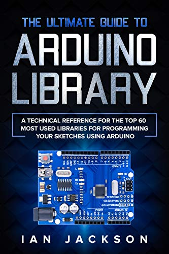 The Ultimate Guide to Arduino Library A Technical Reference for the Top 60 Most Used Libraries for programming your Sketches using Arduino  Jackson, Ian Kindle Store
