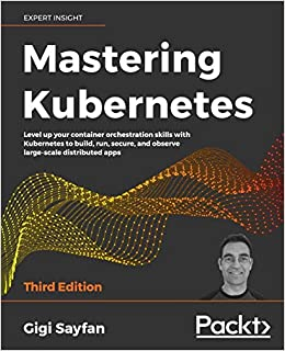 Mastering Kubernetes Level up your container orchestration skills with Kubernetes to build, run, secure, and observe large-scale distributed apps, 3rd Edition Sayfan, Gigi 9781839211256