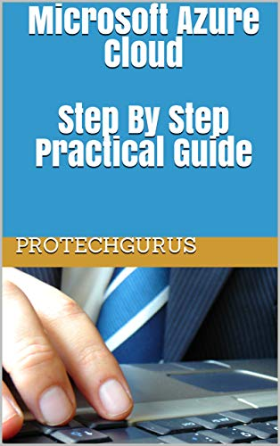 Microsoft Azure Cloud - Complete Practical Guide for Ultimate Beginners Step By Step Azure Cloud Lab Manual Guide  ProTechGurus Kindle Store