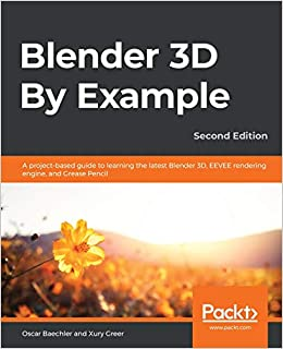 Blender 3D By Example A project-based guide to learning the latest Blender 3D, EEVEE rendering engine, and Grease Pencil, 2nd Edition (9781789612561) Baechler, Oscar, Greer, Xury