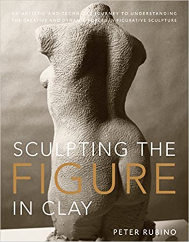 Sculpting the Figure in Clay An Artistic and Technical Journey to Understanding the Creative and Dynamic Forces in Figurative Sculpture (0884164356681) Rubino, Peter, Brubeck, Dave