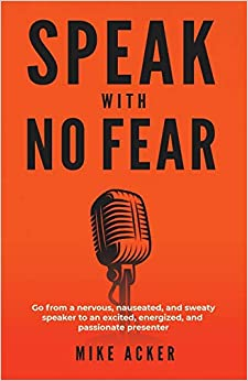 Speak With No Fear Go from a nervous, nauseated, and sweaty speaker to an excited, energized, and passionate presenter (9781733980005) Acker, Mike