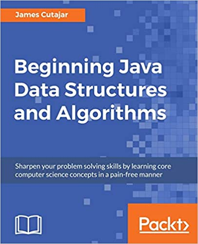Beginning Java Data Structures and Algorithms Sharpen your problem solving skills by learning core computer science concepts in a pain-free manner Cutajar, James 9781789537178