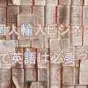 個人輸入ビジネスで英語力は必要?