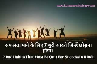 सफलता पाने के लिए 7 बुरी आदते जिन्हे छोड़ना होगा । 7 Bad Habits that must be quit for success in Hindi