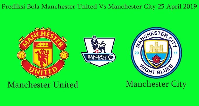 Prediksi Bola Manchester United Vs Manchester City 25 April 2019
