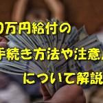10万円給付申請の手続きはいつからできる?申請時の注意点は?
