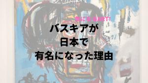 バスキアが日本で有名になった理由