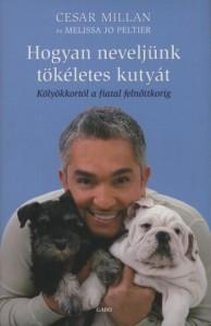 Cesar Millan - Melissa Jo Poltier: Hogyan neveljünk tokéletes kutyát