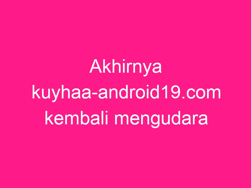 akhirnya-kuyhaa-android19-com-kembali-mengudara-2